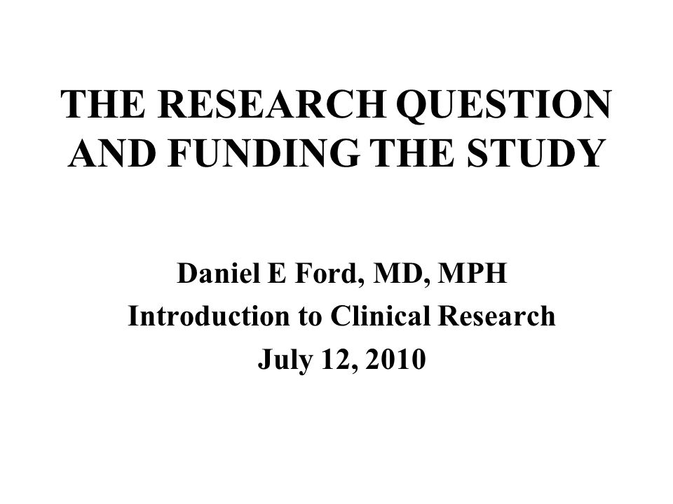 THE RESEARCH QUESTION AND FUNDING THE STUDY Daniel E Ford, MD, MPH Introduction to Clinical Research July 12, 2010