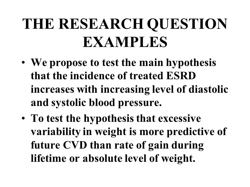 THE RESEARCH QUESTION EXAMPLES We propose to test the main hypothesis that the incidence of treated ESRD increases with increasing level of diastolic and systolic blood pressure.