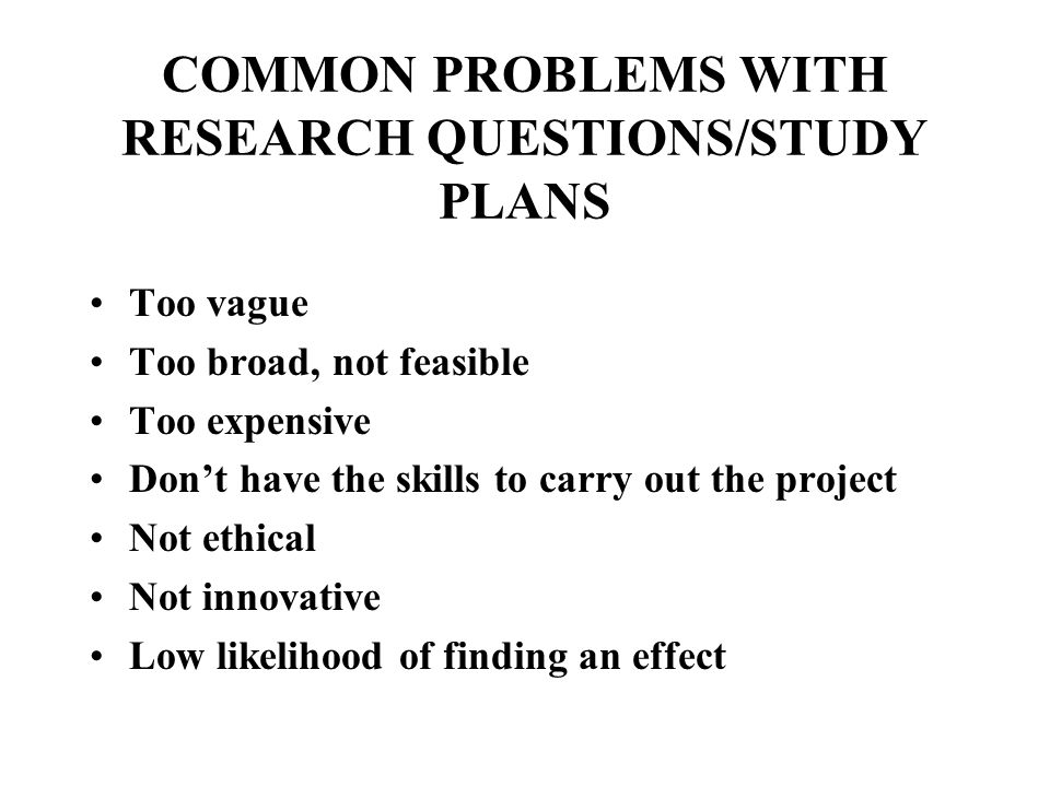 COMMON PROBLEMS WITH RESEARCH QUESTIONS/STUDY PLANS Too vague Too broad, not feasible Too expensive Don't have the skills to carry out the project Not ethical Not innovative Low likelihood of finding an effect