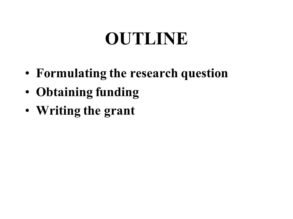 OUTLINE Formulating the research question Obtaining funding Writing the grant