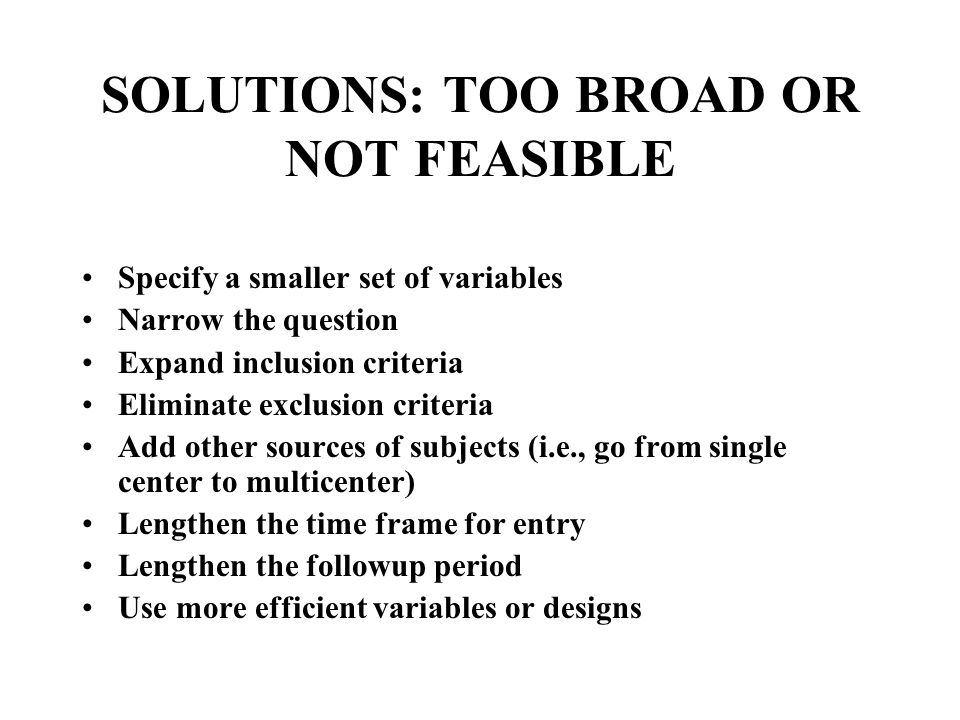 SOLUTIONS: TOO BROAD OR NOT FEASIBLE Specify a smaller set of variables Narrow the question Expand inclusion criteria Eliminate exclusion criteria Add other sources of subjects (i.e., go from single center to multicenter) Lengthen the time frame for entry Lengthen the followup period Use more efficient variables or designs