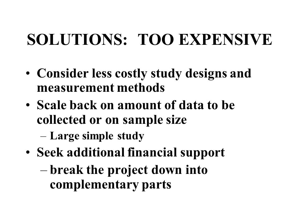 SOLUTIONS: TOO EXPENSIVE Consider less costly study designs and measurement methods Scale back on amount of data to be collected or on sample size –Large simple study Seek additional financial support –break the project down into complementary parts