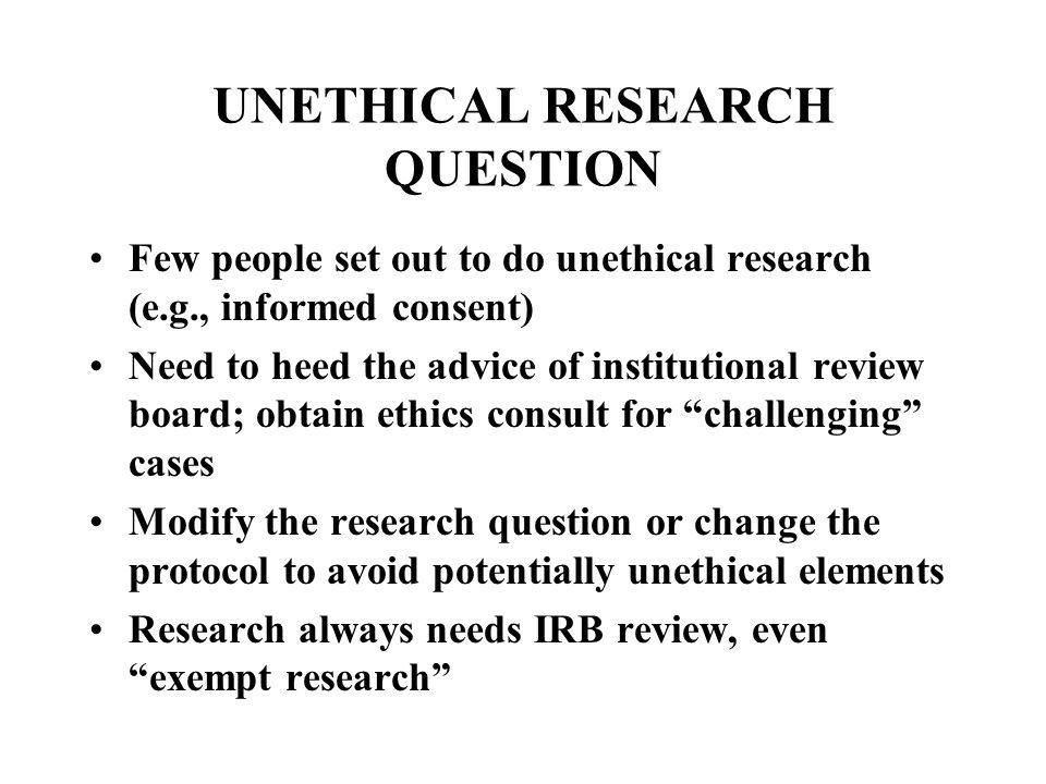 UNETHICAL RESEARCH QUESTION Few people set out to do unethical research (e.g., informed consent) Need to heed the advice of institutional review board; obtain ethics consult for challenging cases Modify the research question or change the protocol to avoid potentially unethical elements Research always needs IRB review, even exempt research