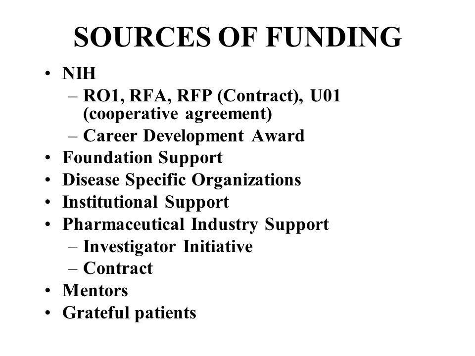 SOURCES OF FUNDING NIH –RO1, RFA, RFP (Contract), U01 (cooperative agreement) –Career Development Award Foundation Support Disease Specific Organizations Institutional Support Pharmaceutical Industry Support –Investigator Initiative –Contract Mentors Grateful patients