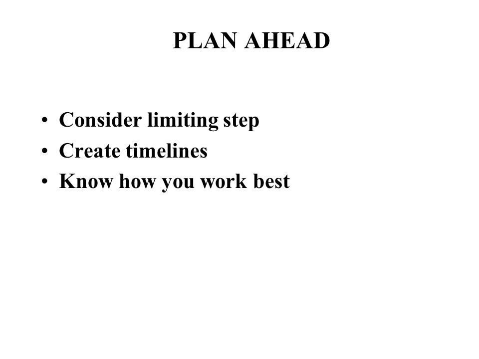 PLAN AHEAD Consider limiting step Create timelines Know how you work best