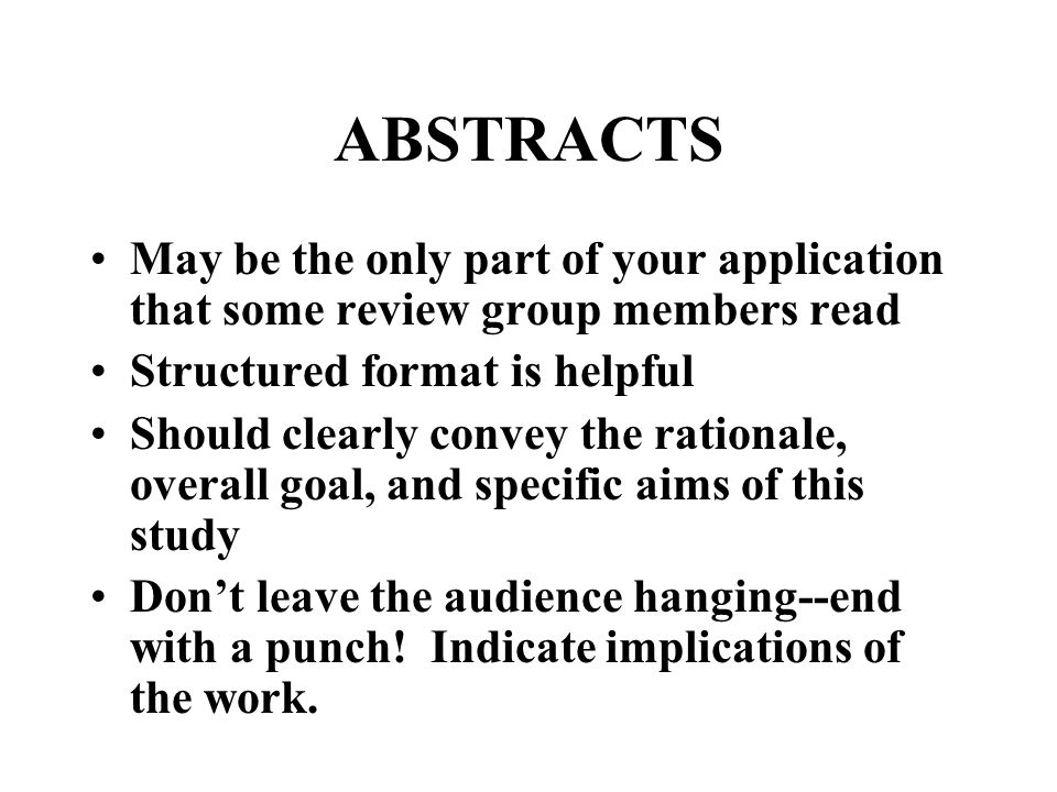 ABSTRACTS May be the only part of your application that some review group members read Structured format is helpful Should clearly convey the rationale, overall goal, and specific aims of this study Don't leave the audience hanging--end with a punch.