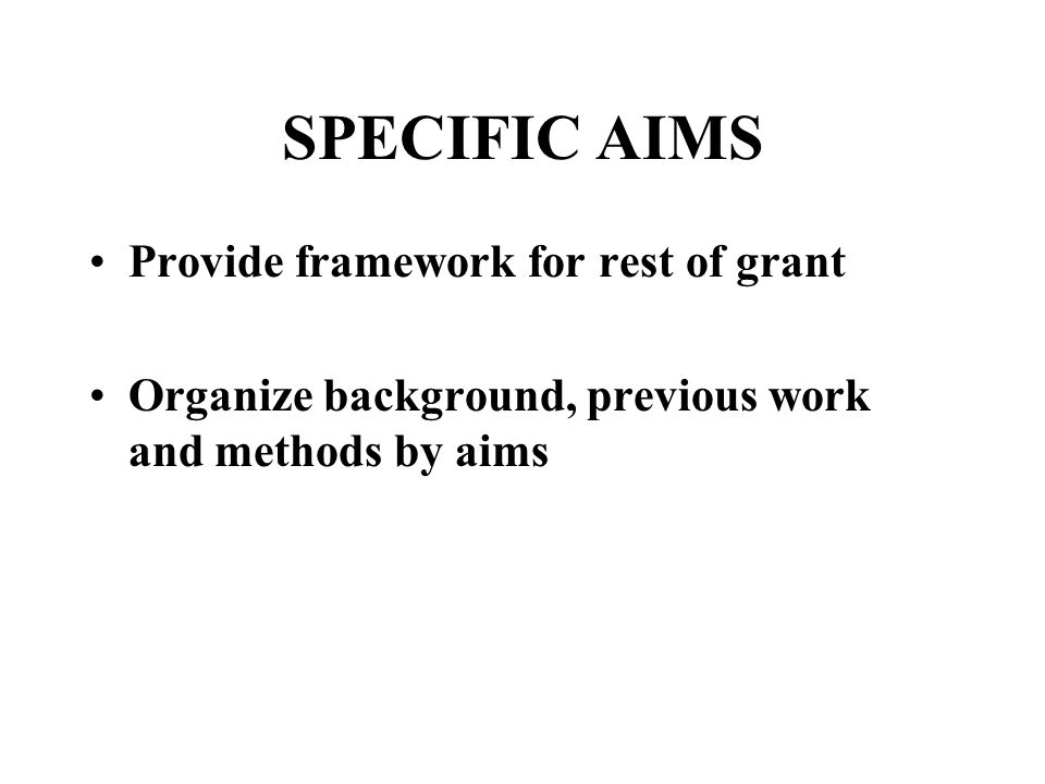 SPECIFIC AIMS Provide framework for rest of grant Organize background, previous work and methods by aims
