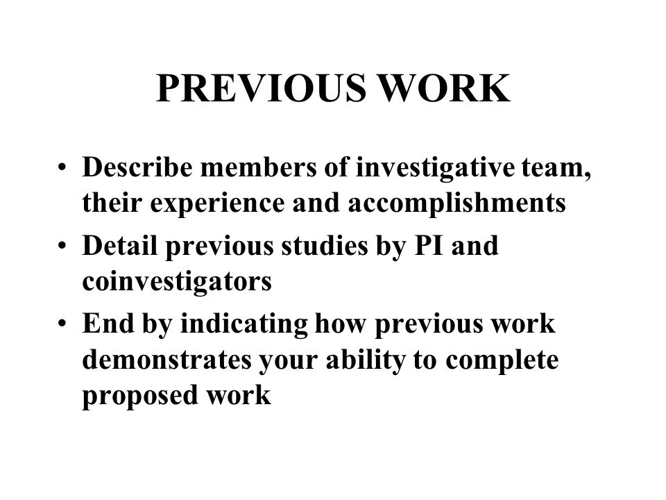 PREVIOUS WORK Describe members of investigative team, their experience and accomplishments Detail previous studies by PI and coinvestigators End by indicating how previous work demonstrates your ability to complete proposed work