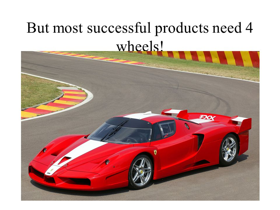 But most successful products need 4 wheels!