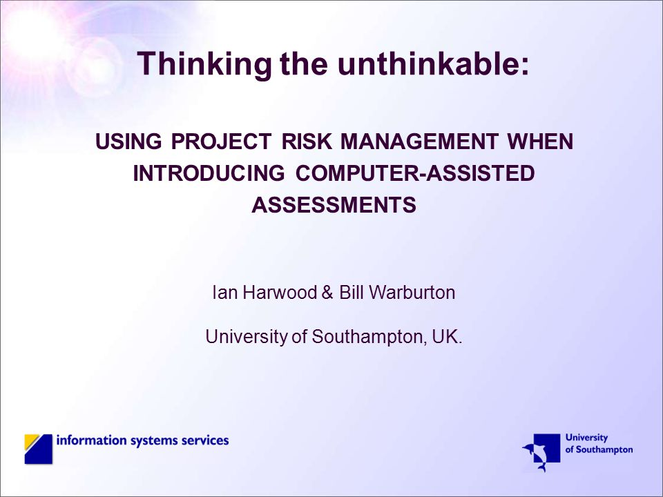 Thinking the unthinkable: USING PROJECT RISK MANAGEMENT WHEN INTRODUCING COMPUTER-ASSISTED ASSESSMENTS Ian Harwood & Bill Warburton University of Southampton, UK.