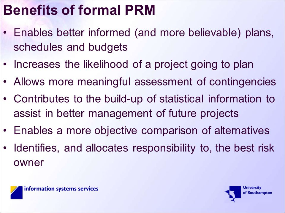 Benefits of formal PRM Enables better informed (and more believable) plans, schedules and budgets Increases the likelihood of a project going to plan Allows more meaningful assessment of contingencies Contributes to the build-up of statistical information to assist in better management of future projects Enables a more objective comparison of alternatives Identifies, and allocates responsibility to, the best risk owner