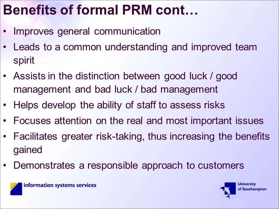Benefits of formal PRM cont… Improves general communication Leads to a common understanding and improved team spirit Assists in the distinction between good luck / good management and bad luck / bad management Helps develop the ability of staff to assess risks Focuses attention on the real and most important issues Facilitates greater risk-taking, thus increasing the benefits gained Demonstrates a responsible approach to customers