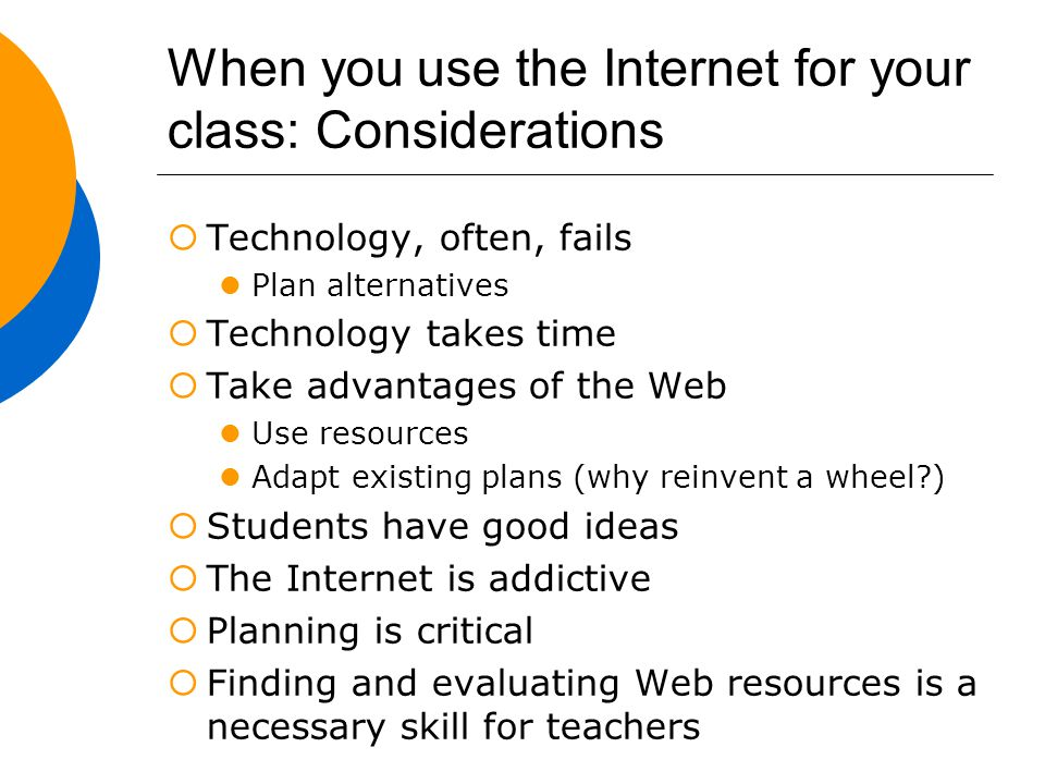 When you use the Internet for your class: Considerations  Technology, often, fails Plan alternatives  Technology takes time  Take advantages of the Web Use resources Adapt existing plans (why reinvent a wheel )  Students have good ideas  The Internet is addictive  Planning is critical  Finding and evaluating Web resources is a necessary skill for teachers