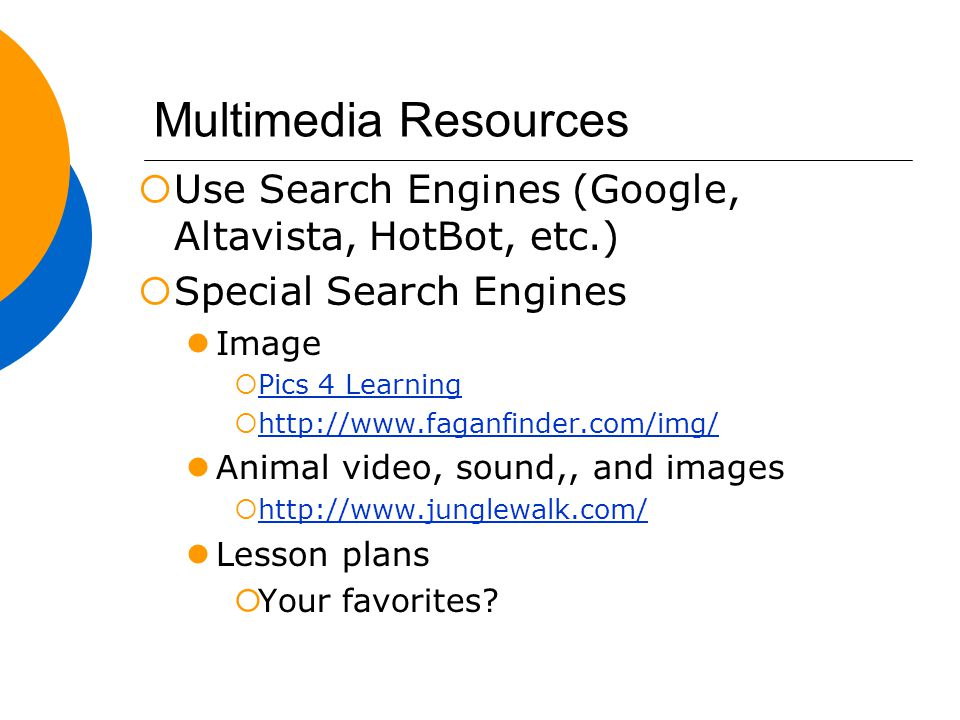 Multimedia Resources  Use Search Engines (Google, Altavista, HotBot, etc.)  Special Search Engines Image  Pics 4 Learning Pics 4 Learning  http://www.faganfinder.com/img/ http://www.faganfinder.com/img/ Animal video, sound,, and images  http://www.junglewalk.com/ http://www.junglewalk.com/ Lesson plans  Your favorites