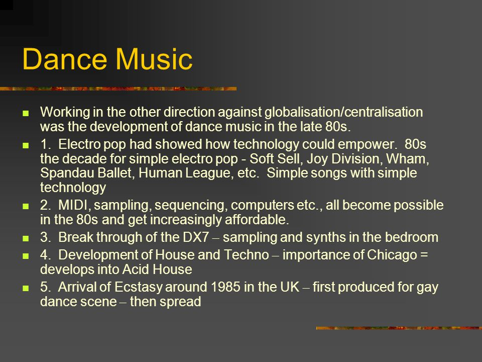 Dance Music Working in the other direction against globalisation/centralisation was the development of dance music in the late 80s.