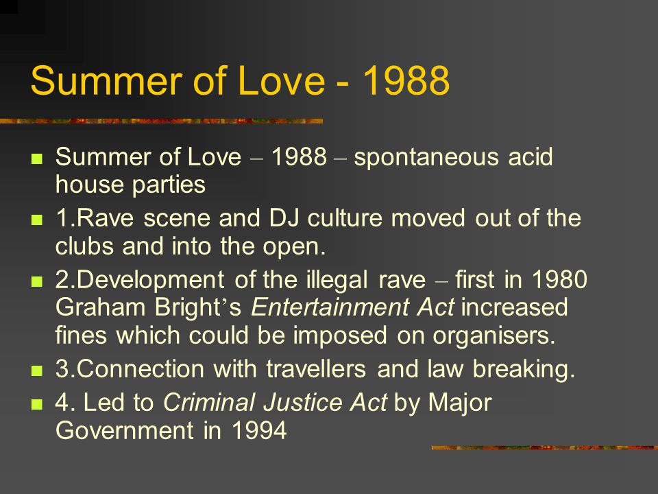 Summer of Love - 1988 Summer of Love – 1988 – spontaneous acid house parties 1.Rave scene and DJ culture moved out of the clubs and into the open.