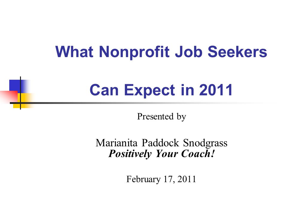What Nonprofit Job Seekers Can Expect in 2011 Presented by Marianita Paddock Snodgrass Positively Your Coach.