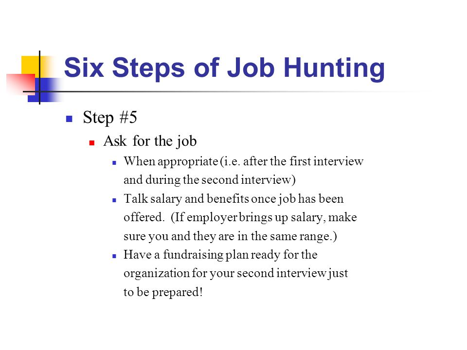 Six Steps of Job Hunting Step #5 Ask for the job When appropriate (i.e.