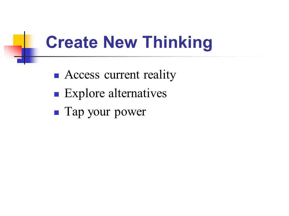 Create New Thinking Access current reality Explore alternatives Tap your power