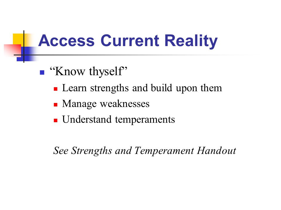 Access Current Reality Know thyself Learn strengths and build upon them Manage weaknesses Understand temperaments See Strengths and Temperament Handout