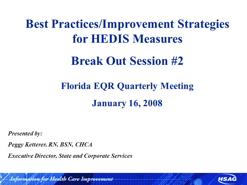 Presented by: Peggy Ketterer, RN, BSN, CHCA Executive Director, State and Corporate Services Best Practices/Improvement Strategies for HEDIS Measures Break Out Session #2 Florida EQR Quarterly Meeting January 16, 2008