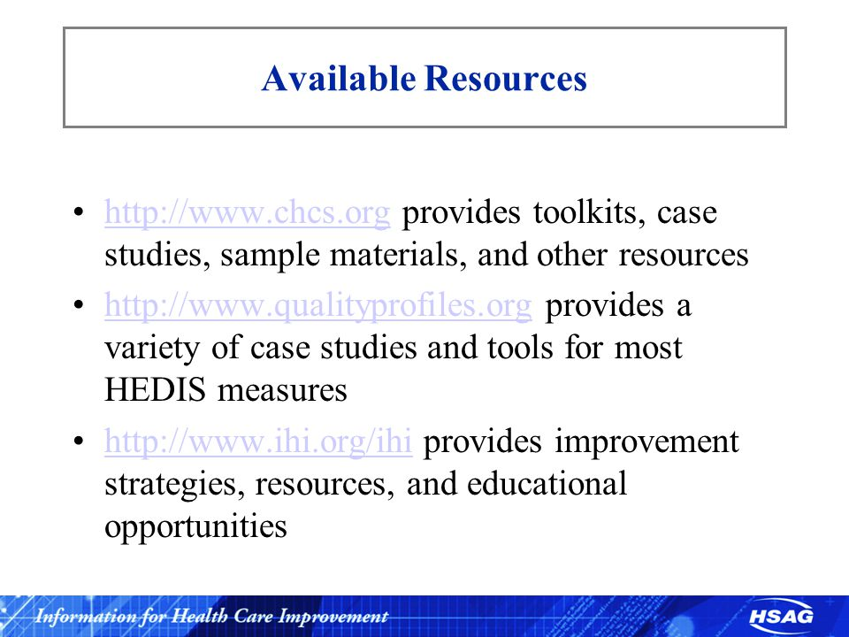 Available Resources http://www.chcs.org provides toolkits, case studies, sample materials, and other resourceshttp://www.chcs.org http://www.qualityprofiles.org provides a variety of case studies and tools for most HEDIS measureshttp://www.qualityprofiles.org http://www.ihi.org/ihi provides improvement strategies, resources, and educational opportunitieshttp://www.ihi.org/ihi
