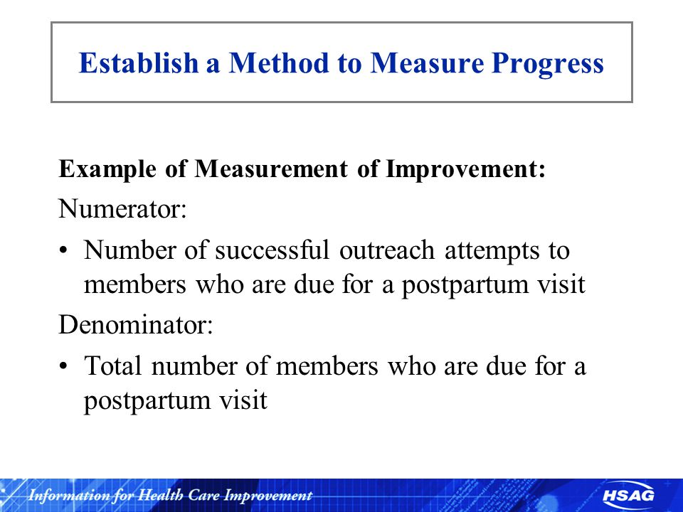 Establish a Method to Measure Progress Example of Measurement of Improvement: Numerator: Number of successful outreach attempts to members who are due for a postpartum visit Denominator: Total number of members who are due for a postpartum visit