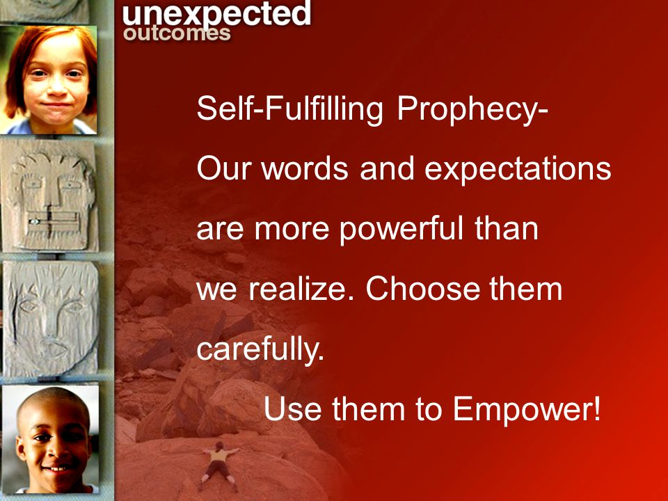 Self-Fulfilling Prophecy- Our words and expectations are more powerful than we realize.