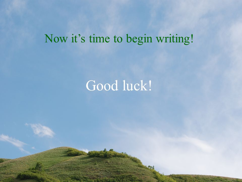 Now it's time to begin writing! Good luck!