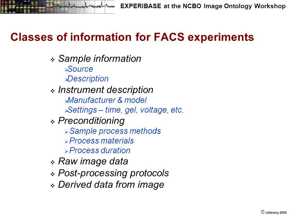 © © cfdewey 2006 EXPERIBASE at the NCBO Image Ontology Workshop Classes of information for FACS experiments   Sample information   Source   Desc