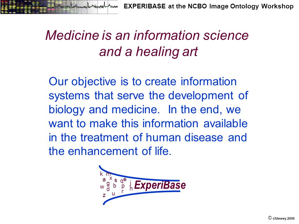 © © cfdewey 2006 EXPERIBASE at the NCBO Image Ontology Workshop Medicine is an information science and a healing art Our objective is to create information systems that serve the development of biology and medicine.