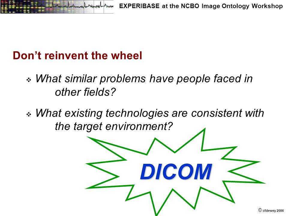 © © cfdewey 2006 EXPERIBASE at the NCBO Image Ontology Workshop Don't reinvent the wheel   What similar problems have people faced in other fields.
