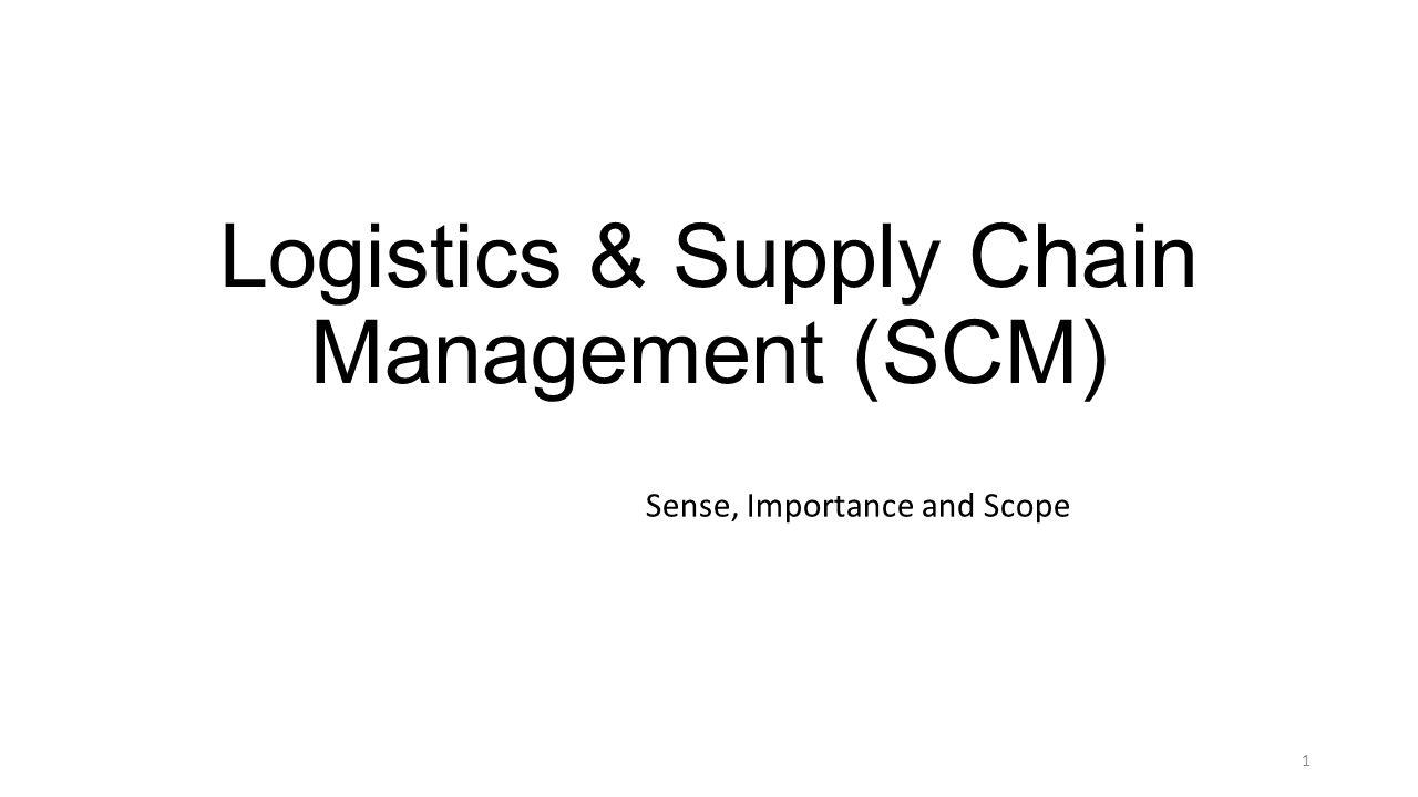 Logistics & Supply Chain Management (SCM) Sense, Importance and Scope 1