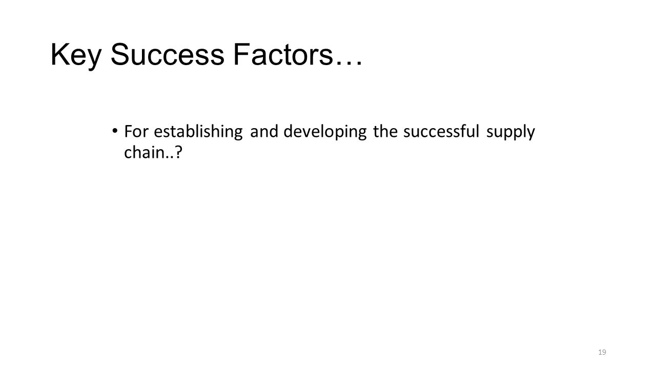 Key Success Factors… For establishing and developing the successful supply chain.. 19