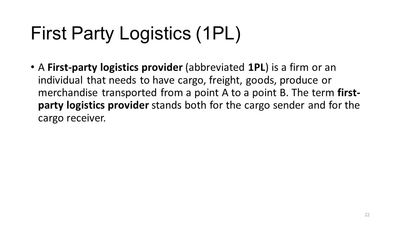 First Party Logistics (1PL) A First-party logistics provider (abbreviated 1PL) is a firm or an individual that needs to have cargo, freight, goods, pr