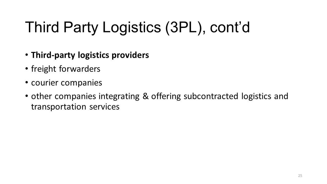 Third Party Logistics (3PL), cont'd Third-party logistics providers freight forwarders courier companies other companies integrating & offering subcontracted logistics and transportation services 25
