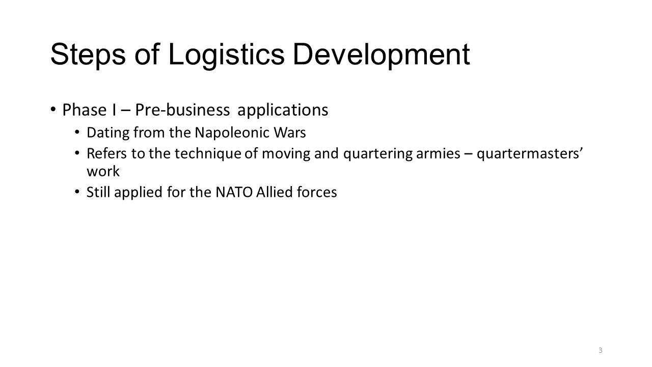 Steps of Logistics Development Phase I – Pre-business applications Dating from the Napoleonic Wars Refers to the technique of moving and quartering ar