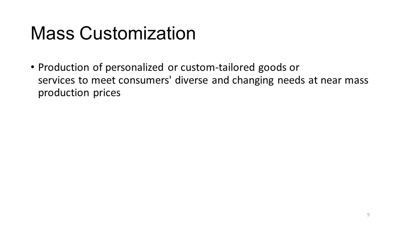 Mass Customization Production of personalized or custom-tailored goods or services to meet consumers' diverse and changing needs at near mass producti