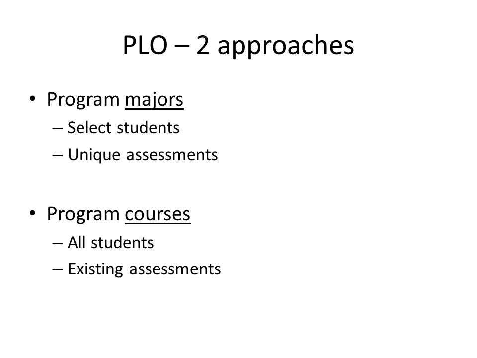 PLO – 2 approaches Program majors – Select students – Unique assessments Program courses – All students – Existing assessments