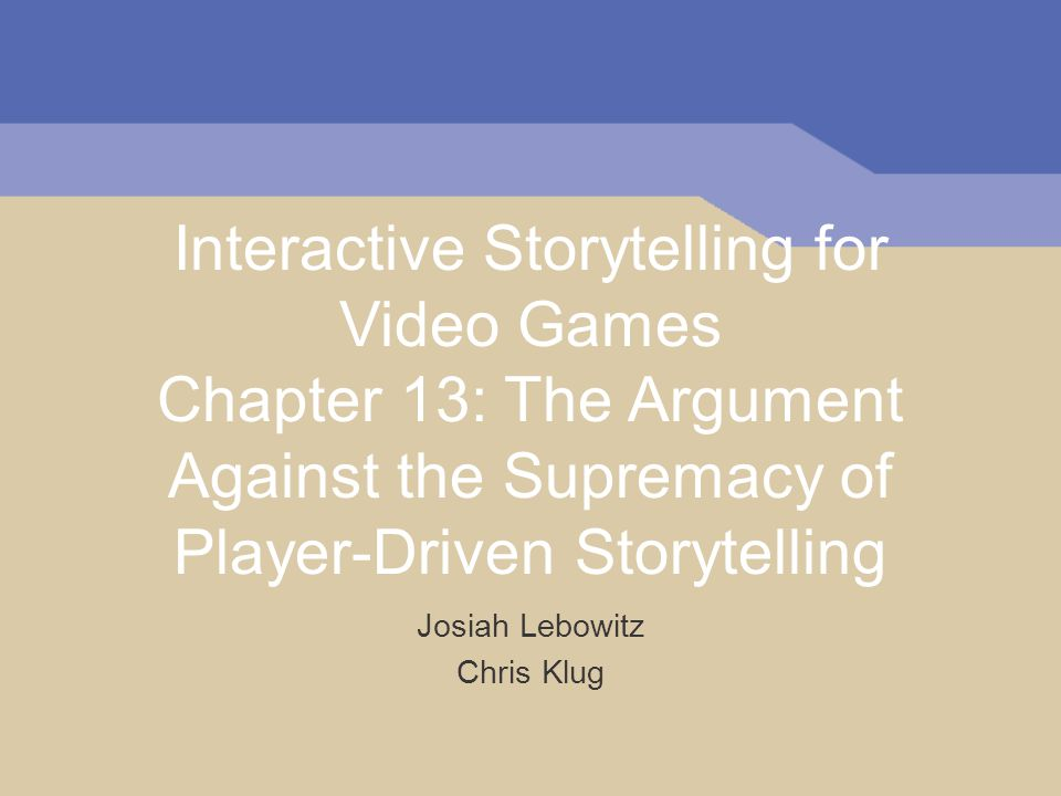 Interactive Storytelling for Video Games Chapter 13: The Argument Against the Supremacy of Player-Driven Storytelling Josiah Lebowitz Chris Klug
