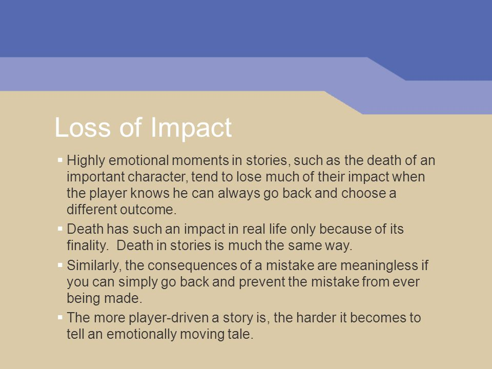 Loss of Impact  Highly emotional moments in stories, such as the death of an important character, tend to lose much of their impact when the player knows he can always go back and choose a different outcome.