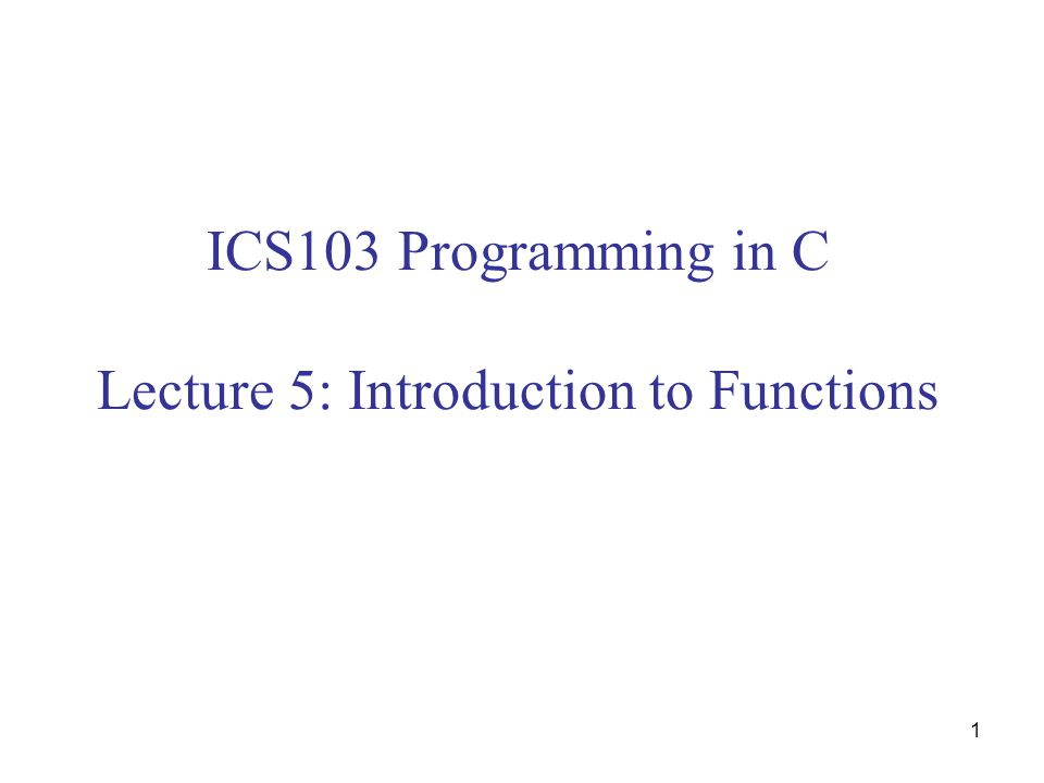 1 ICS103 Programming in C Lecture 5: Introduction to Functions