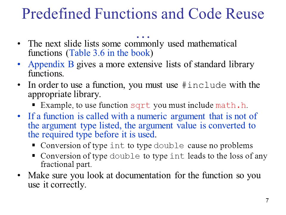 7 Predefined Functions and Code Reuse … The next slide lists some commonly used mathematical functions (Table 3.6 in the book) Appendix B gives a more extensive lists of standard library functions.