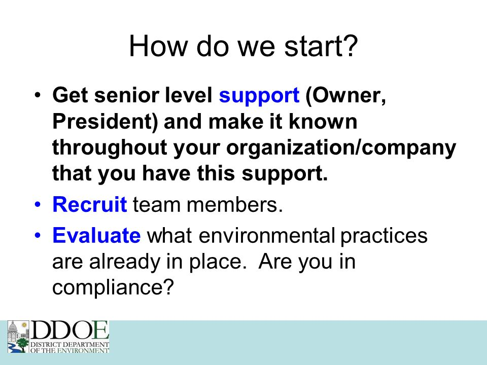 How do we start? Get senior level support (Owner, President) and make it known throughout your organization/company that you have this support. Recrui