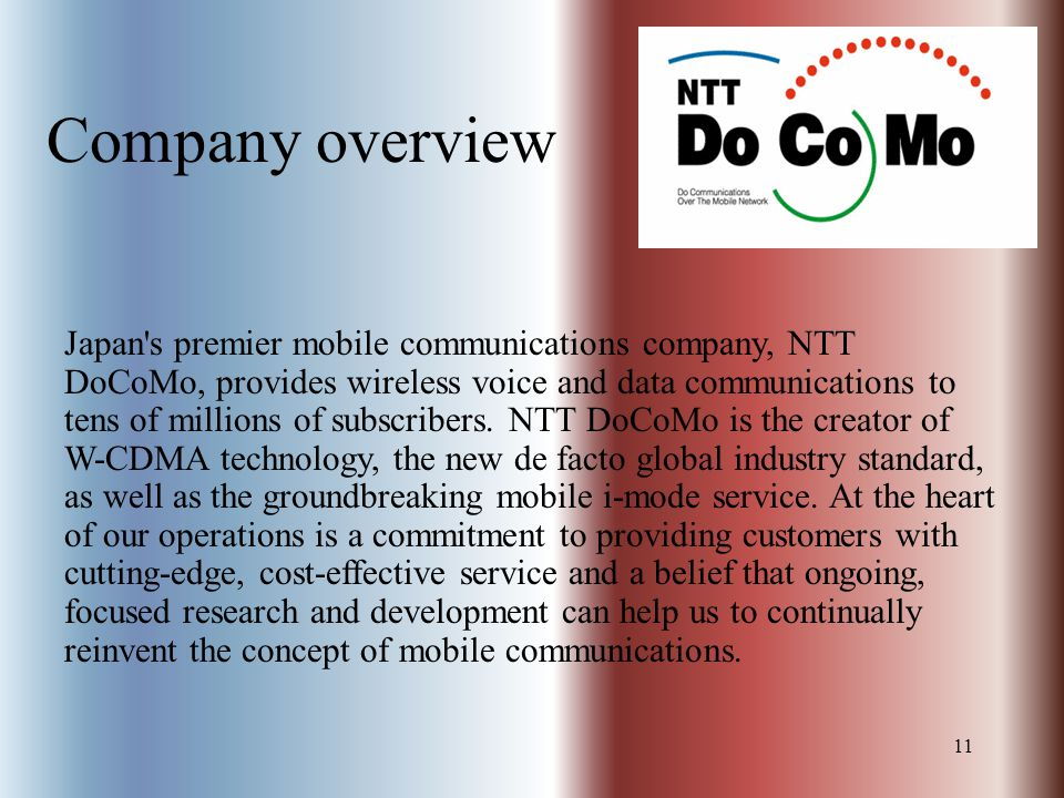 11 Company overview Japan s premier mobile communications company, NTT DoCoMo, provides wireless voice and data communications to tens of millions of subscribers.