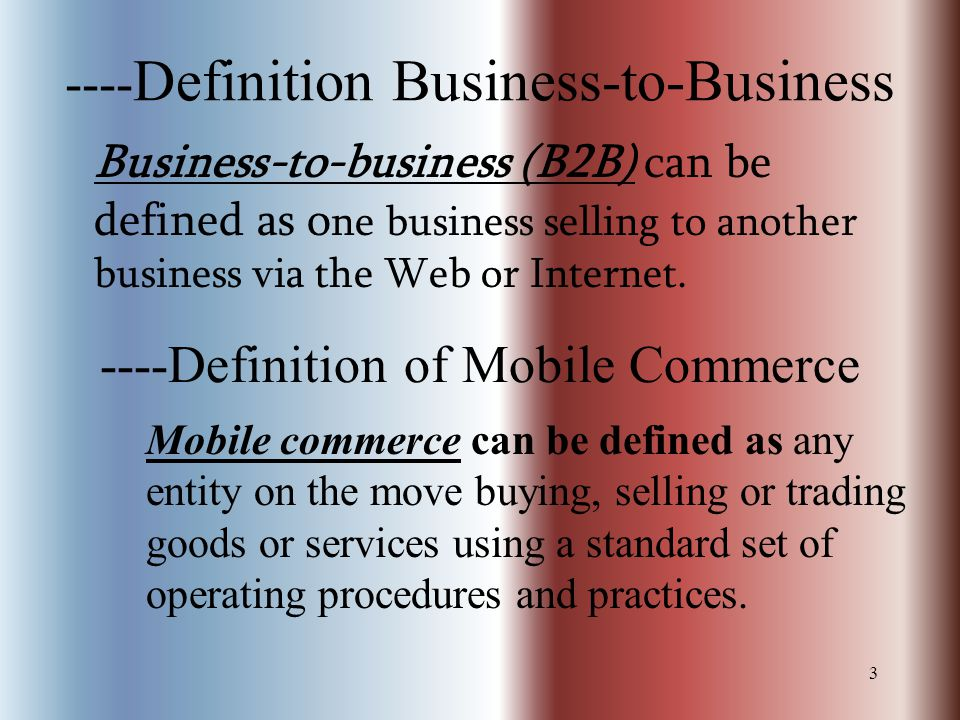 3 ---- Definition Business-to-Business Business-to-business (B2B) can be defined as o ne business selling to another business via the Web or Internet.