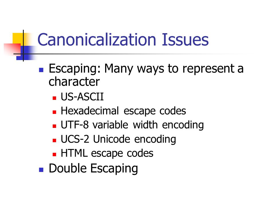 Canonicalization Issues Escaping: Many ways to represent a character US-ASCII Hexadecimal escape codes UTF-8 variable width encoding UCS-2 Unicode encoding HTML escape codes Double Escaping