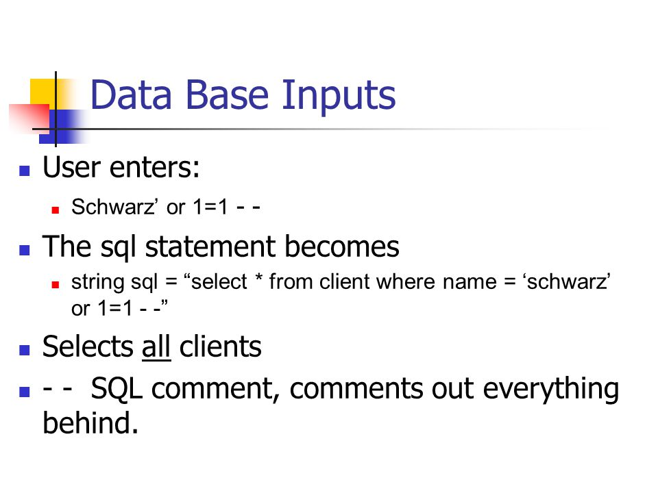Data Base Inputs User enters: Schwarz' or 1=1 - - The sql statement becomes string sql = select * from client where name = 'schwarz' or 1=1 - - Selects all clients - - SQL comment, comments out everything behind.