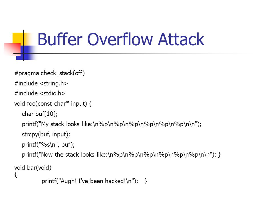 Buffer Overflow Attack #pragma check_stack(off) #include void foo(const char* input) { char buf[10]; printf( My stack looks like:\n%p\n%p\n%p\n%p\n%p\n%p\n\n ); strcpy(buf, input); printf( %s\n , buf); printf( Now the stack looks like:\n%p\n%p\n%p\n%p\n%p\n%p\n\n ); } void bar(void) { printf( Augh.