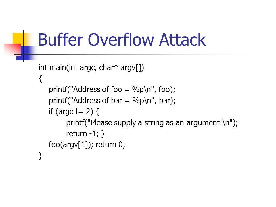 Buffer Overflow Attack int main(int argc, char* argv[]) { printf( Address of foo = %p\n , foo); printf( Address of bar = %p\n , bar); if (argc != 2) { printf( Please supply a string as an argument!\n ); return -1; } foo(argv[1]); return 0; }